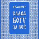 Акафист «СЛАВА БОГУ ЗА ВСЕ»